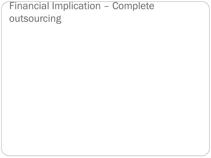 Financial Implication – Complete outsourcing
