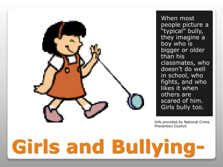 "When most people picture a ""typical"" bully, they imagine a boy who is bigger or older than his classmates, who doesn't do well in school, who fights, and who likes it when others are scared of him.  Girls bully too."