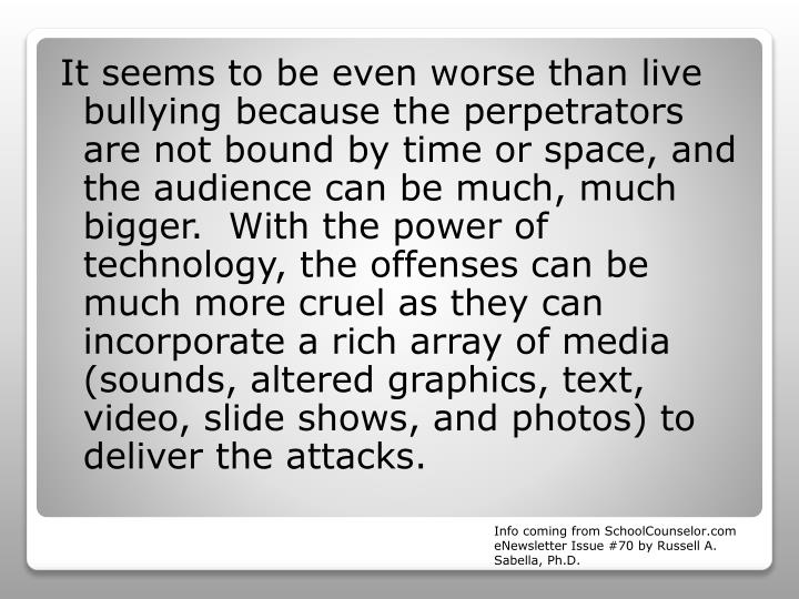 It seems to be even worse than live bullying because the perpetrators are not bound by time or space, and the audience can be much, much bigger.  With the power of technology, the offenses can be much more cruel as they can incorporate a rich array of media (sounds, altered graphics, text, video, slide shows, and photos) to deliver the attacks.