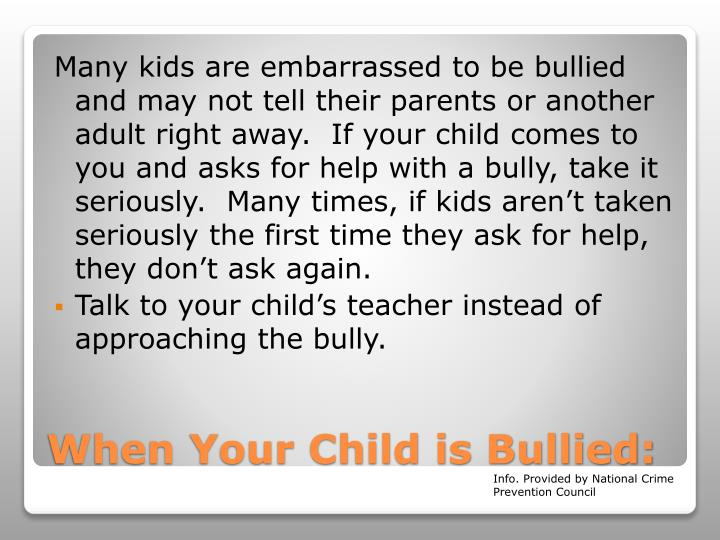 Many kids are embarrassed to be bullied and may not tell their parents or another adult right away.  If your child comes to you and asks for help with a bully, take it seriously.  Many times, if kids aren't taken seriously the first time they ask for help, they don't ask again.