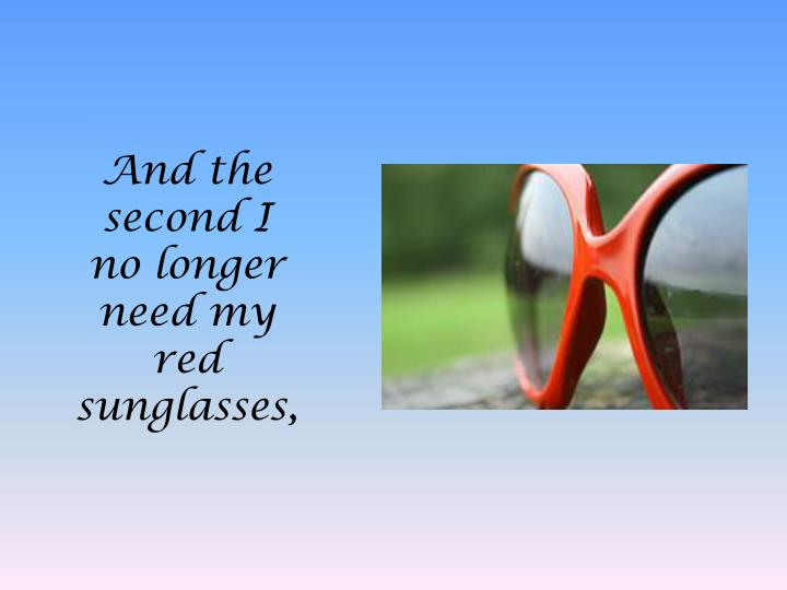 And the second I no longer need my red sunglasses,
