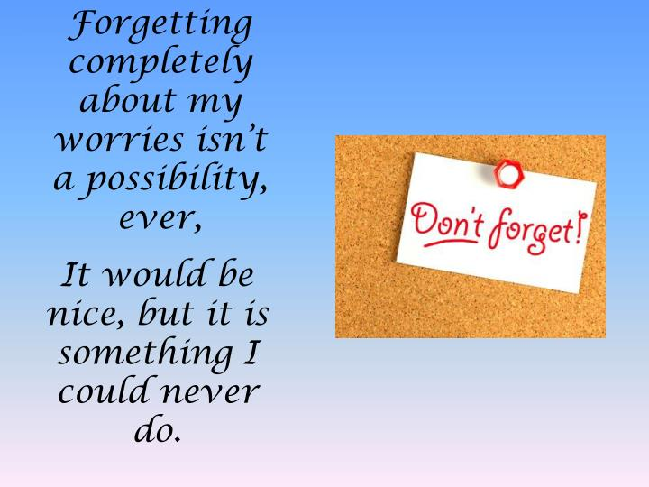 Forgetting completely about my worries isn't a possibility, ever,