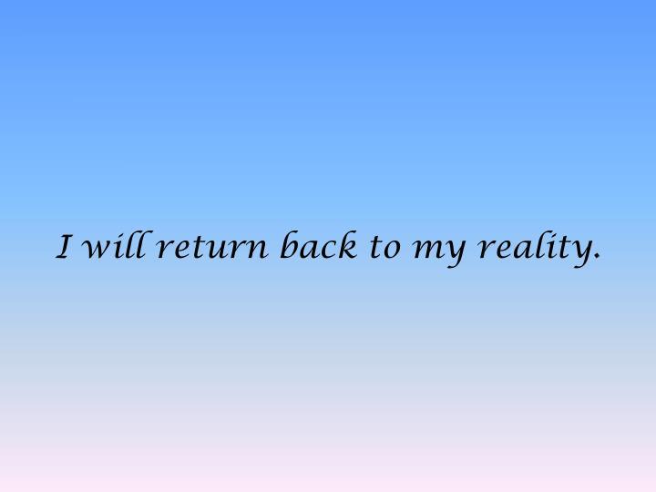 I will return back to my reality.