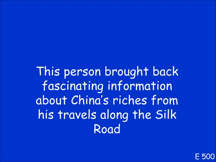 This person brought back fascinating information about China's riches from his travels along the Silk Road