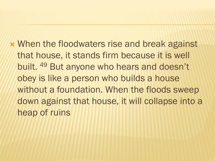 When the floodwaters rise and break against that house, it stands firm because it is well built.