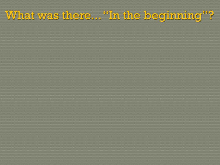 "What was there... ""In the beginning""?"
