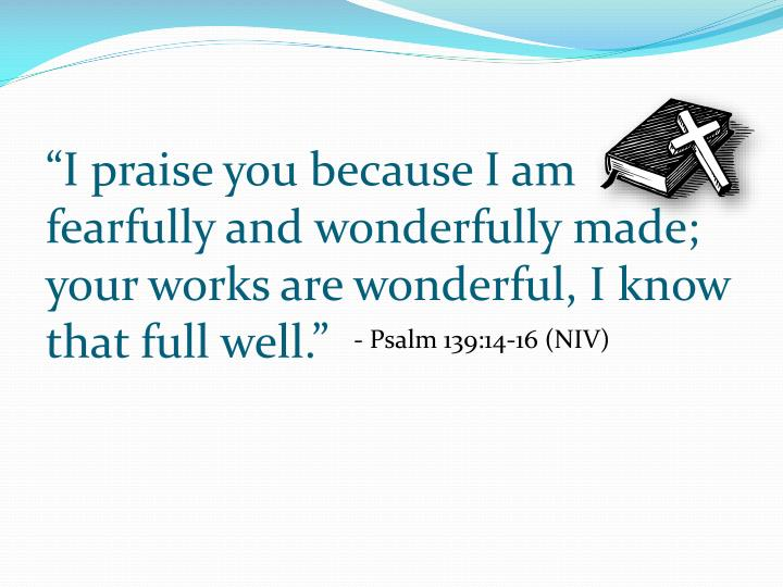 """""""I praise you because I am fearfully and wonderfully made; your works are wonderful, I know that full well."""""""