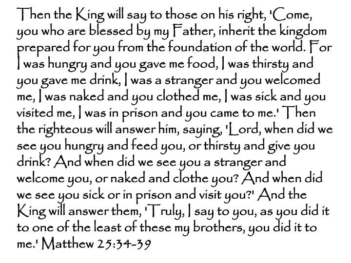 Then the King will say to those on his right, 'Come, you who are blessed by my Father, inherit the kingdom prepared for you from the foundation of the world. For I was hungry and you gave me food, I was thirsty and you gave me drink, I was a stranger and you welcomed me, I was naked and you clothed me, I was sick and you visited me, I was in prison and you came to me.' Then the righteous will answer him, saying, 'Lord, when did we see you hungry and feed you, or thirsty and give you drink? And when did we see you a stranger and welcome you, or naked and clothe you? And when did we see you sick or in prison and visit you?' And the King will answer them, 'Truly, I say to you, as you did it to one of the least of these my brothers, you did it to me