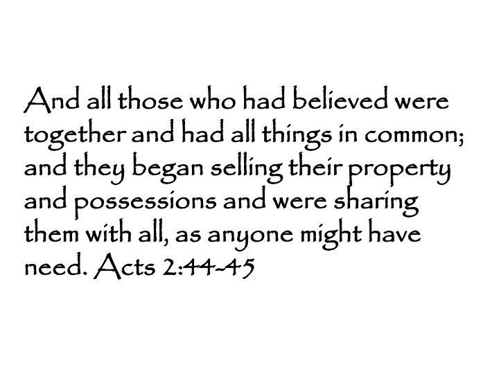 And all those who had believed were together and had all things in common; and they began selling their property and possessions and were sharing them with all, as anyone might have need. Acts 2:44-45