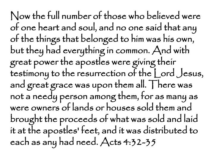 Now the full number of those who believed were of one heart and soul, and no one said that any of the things that belonged to him was his own, but they had everything in common. And with great power the apostles were giving their testimony to the resurrection of the Lord Jesus, and great grace was upon them all. There was not a needy person among them, for as many as were owners of lands or houses sold them and brought the proceeds of what was sold and laid it at the apostles' feet, and it was distributed to each as any had need. Acts 4:32-35