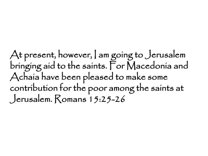 At present, however, I am going to Jerusalem bringing aid to the saints. For Macedonia and Achaia have been pleased to make some contribution for the poor among the saints at Jerusalem. Romans 15:25-26