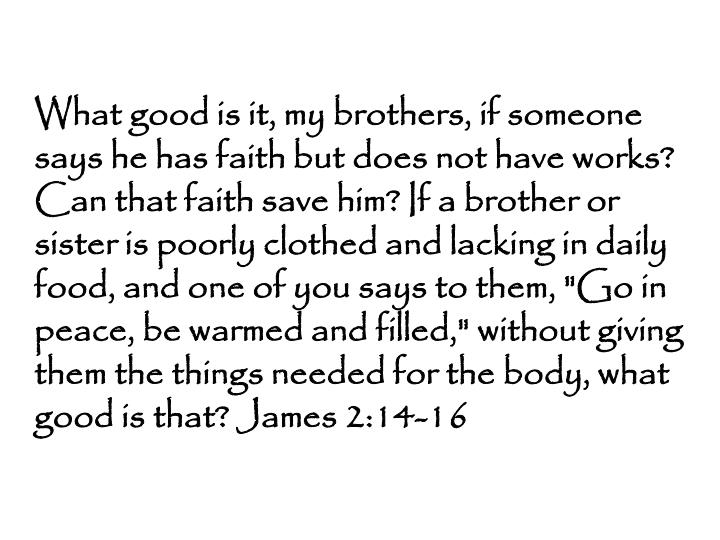 """What good is it, my brothers, if someone says he has faith but does not have works? Can that faith save him? If a brother or sister is poorly clothed and lacking in daily food, and one of you says to them, """"Go in peace, be warmed and filled,"""" without giving them the things needed for the body, what good is that? James 2:14-16"""