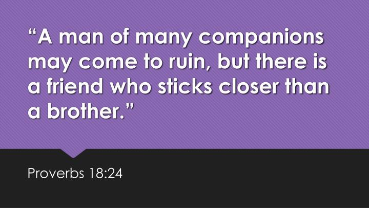 """""""A man of many companions may come to ruin, but there is a friend who sticks closer than a brother."""""""