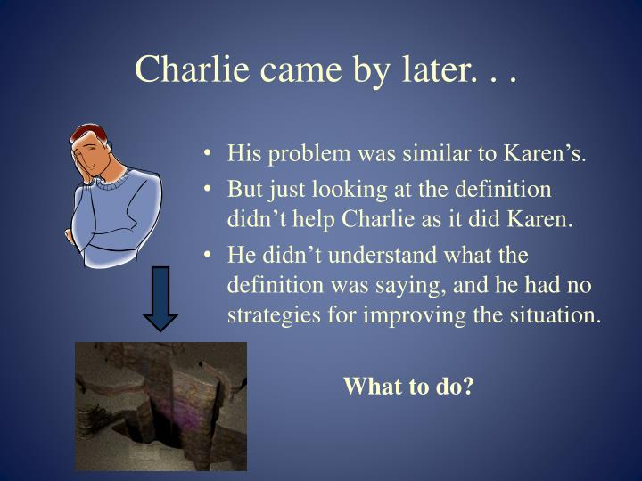 Charlie came by later. . .