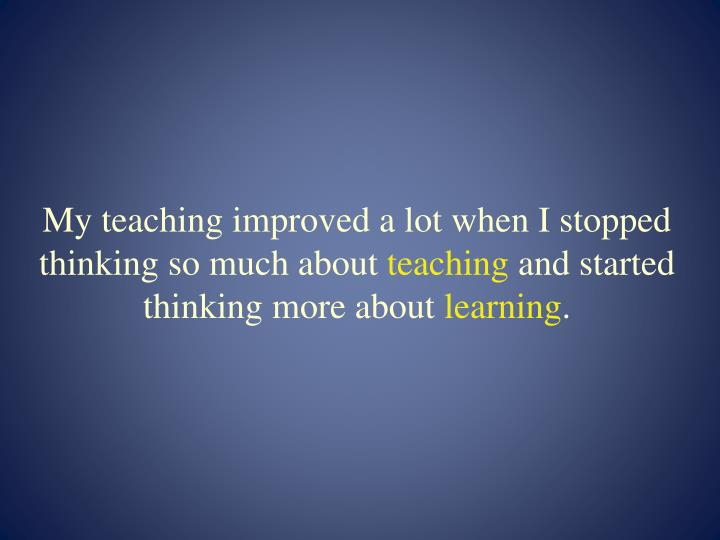 My teaching improved a lot when I stopped thinking so much about