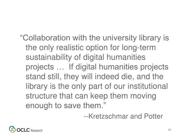 """Collaboration with the university library is the only realistic option for long-term sustainability of digital humanities projects …  If digital humanities projects stand still, they will indeed die, and the library is the only part of our institutional structure that can keep them moving enough to save them."""