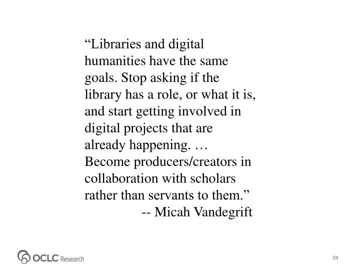"""Libraries and digital humanities have the same goals. Stop asking if the library has a role, or what it is, and start getting involved in digital projects that are already happening. … Become producers/creators in collaboration with scholars rather than servants to them."" 	      -- Micah"