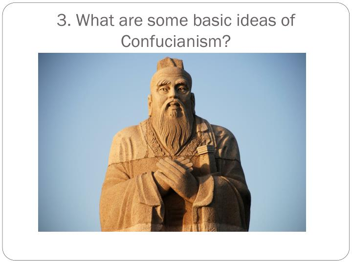 3. What are some basic ideas of Confucianism?