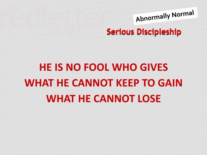HE IS NO FOOL WHO GIVES WHAT HE CANNOT