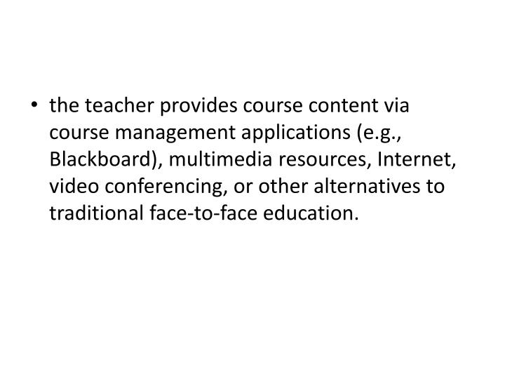 the teacher provides course content via course management applications (e.g., Blackboard), multimedia resources, Internet, video conferencing, or other alternatives to traditional face-to-face education.