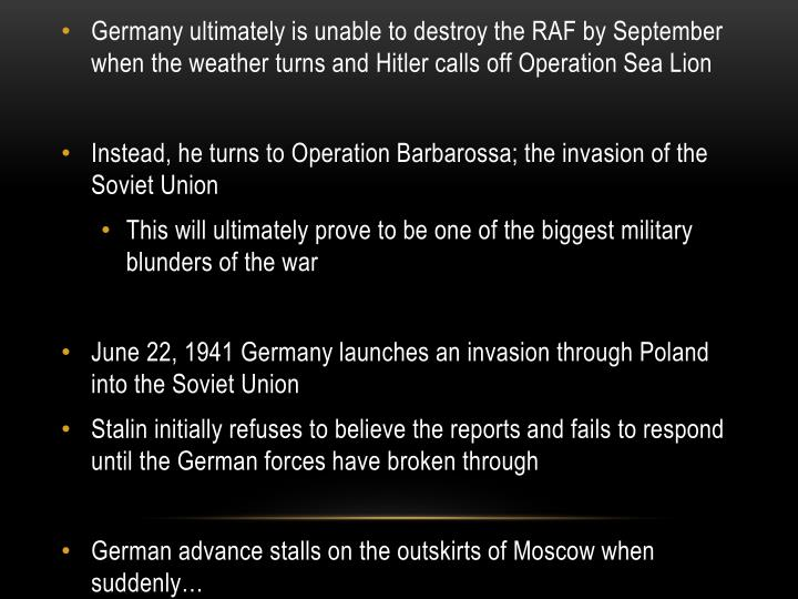 Germany ultimately is unable to destroy the RAF by September when the weather turns and Hitler calls off Operation Sea Lion