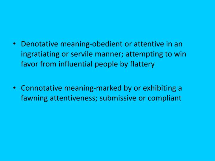 Denotative meaning-obedient or attentive in an ingratiating or servile manner; attempting to win favor from influential people by flattery