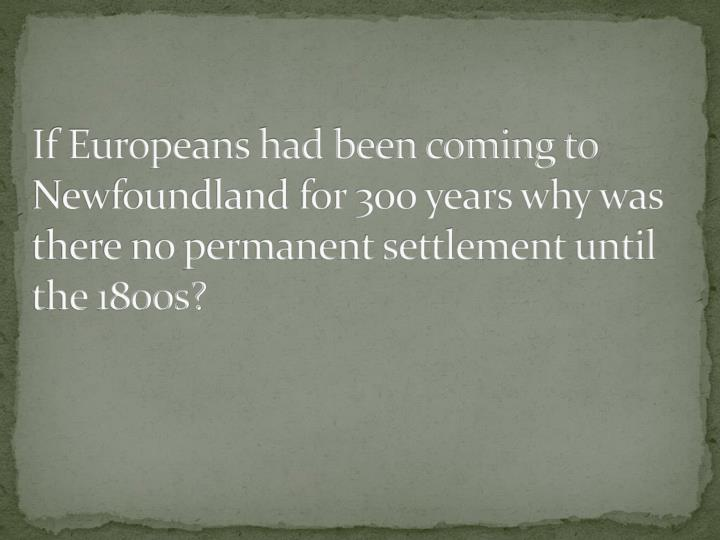 If Europeans had been coming to Newfoundland for 300 years why was there no permanent settlement until the 1800s?