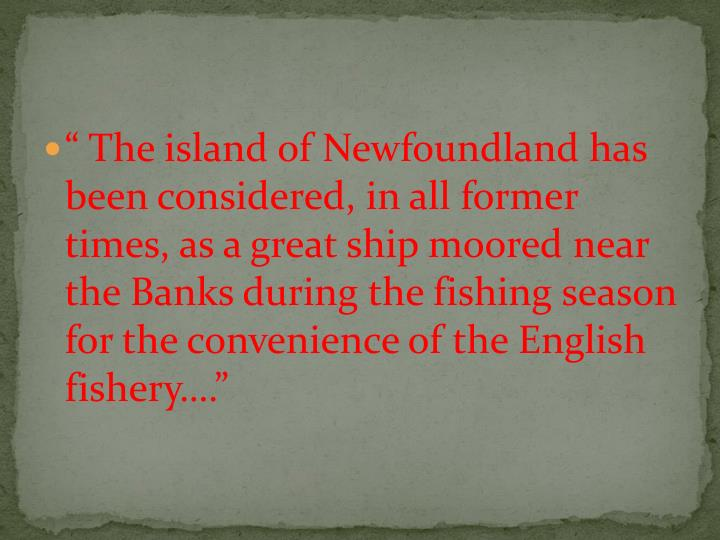 """"""" The island of Newfoundland has been considered, in all former times, as a great ship moored near the Banks during the fishing season for the convenience of the English fishery…."""""""