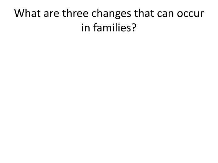 What are three changes that can occur in families?