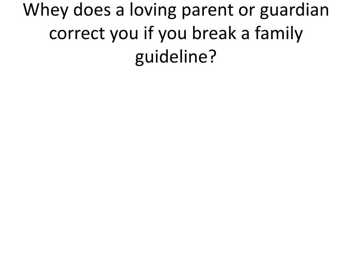 Whey does a loving parent or guardian correct you if you break a family guideline?
