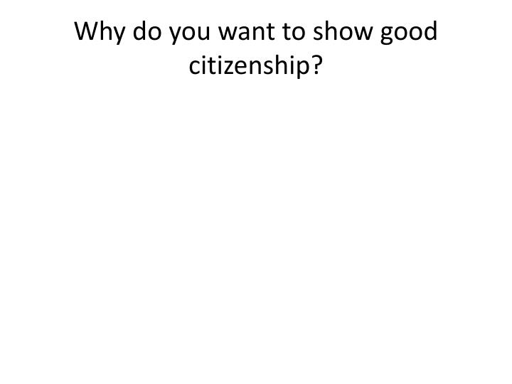 Why do you want to show good citizenship?