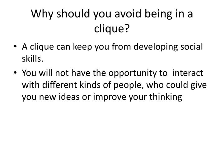 Why should you avoid being in a clique?