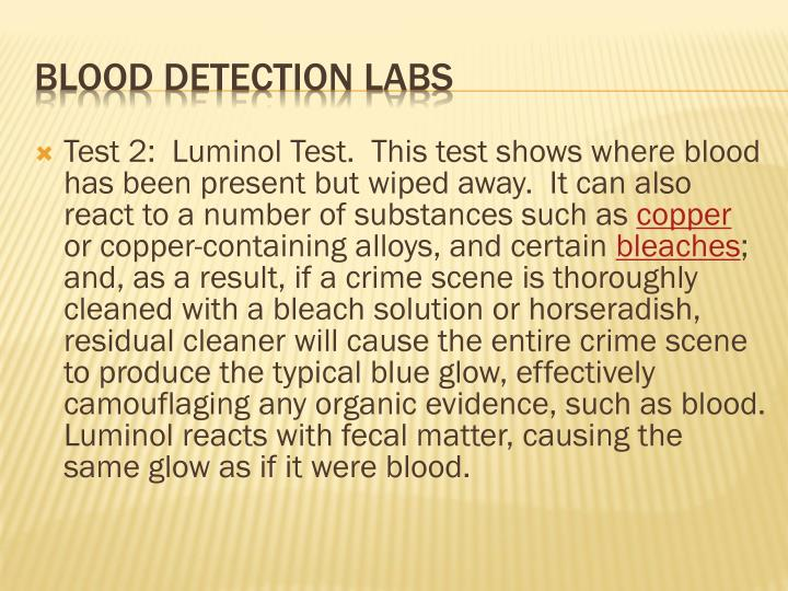 Test 2:  Luminol Test.  This test shows where blood has been present but wiped away.  It can also react to a number of substances such as