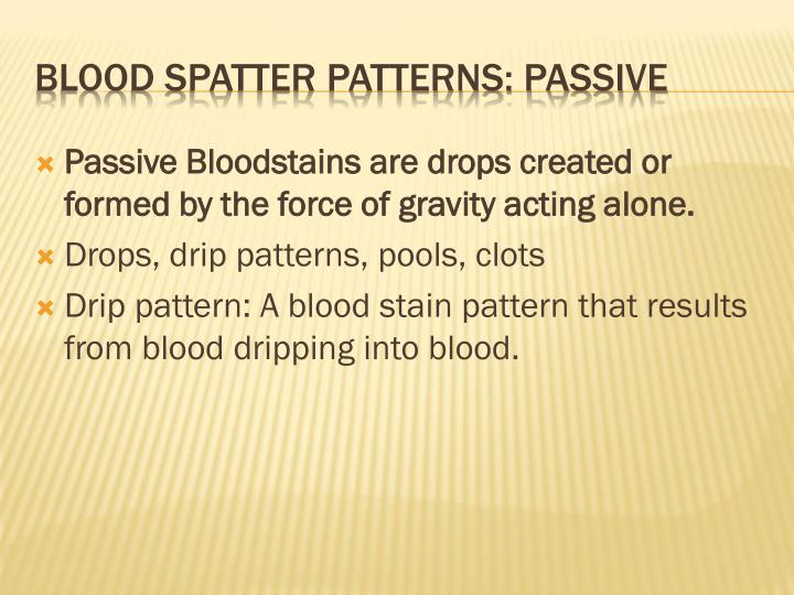Passive Bloodstains are drops created or formed by the force of gravity acting alone.