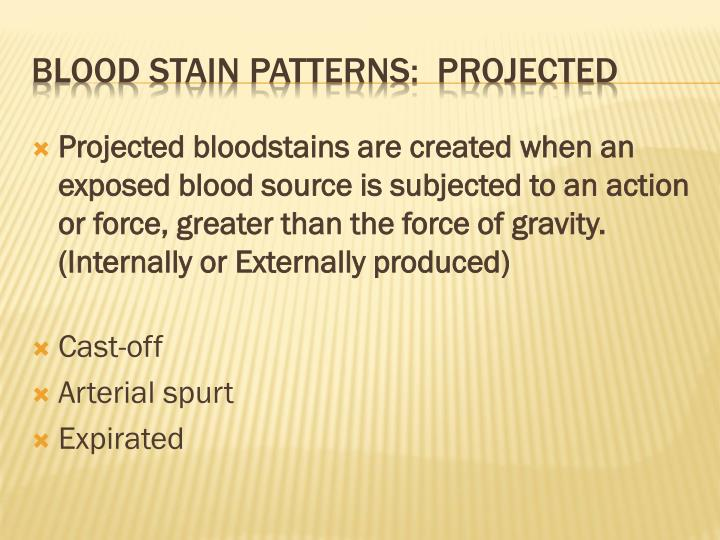 Projected bloodstains are created when an exposed blood source is subjected to an action or force, greater than the force of gravity.  (Internally or Externally produced)