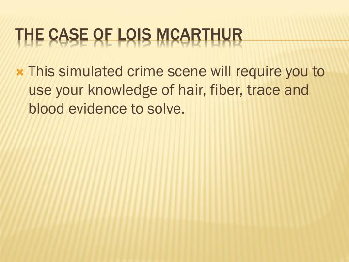 This simulated crime scene will require you to use your knowledge of hair, fiber, trace and blood evidence to solve.