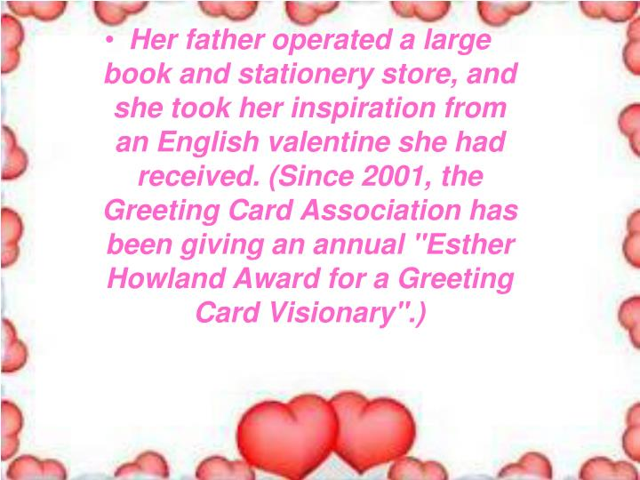 """Her father operated a large book and stationery store, and she took her inspiration from an English valentine she had received. (Since 2001, the Greeting Card Association has been giving an annual """"Esther Howland Award for a Greeting Card Visionary"""".)"""
