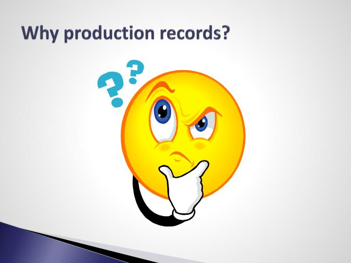 Why production records?