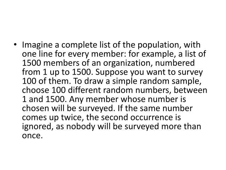 Imagine a complete list of the population, with one line for every member: for example, a list of 1500 members of an organization, numbered from 1 up to 1500. Suppose you want to survey 100 of them. To draw a simple random sample, choose 100 different random numbers, between 1 and 1500. Any member whose number is chosen will be surveyed. If the same number comes up twice, the second occurrence is ignored, as nobody will be surveyed more than once.