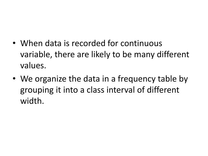 When data is recorded for continuous variable, there are likely to be many different values.