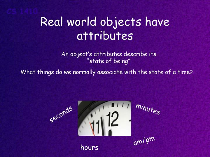 Real world objects have attributes