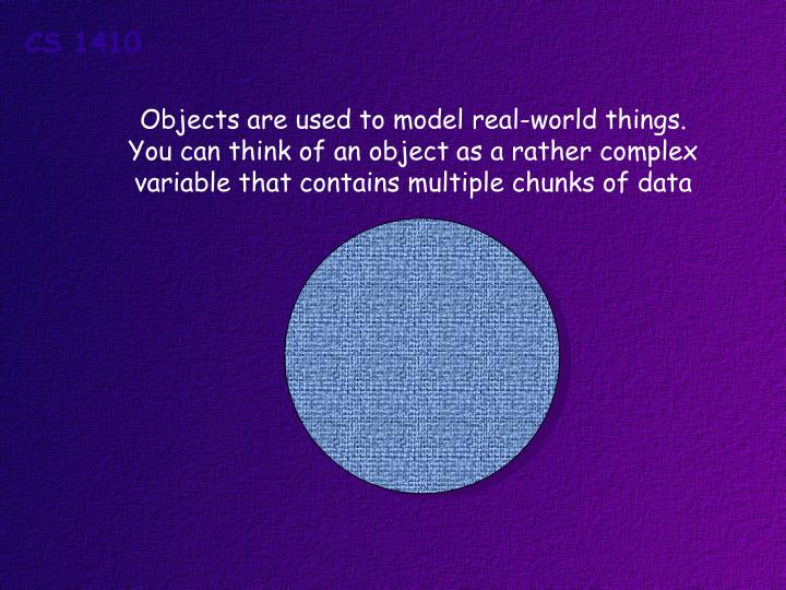 Objects are used to model real-world things.