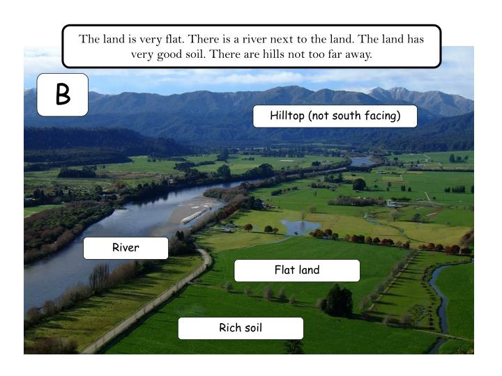 The land is very flat. There is a river next to the land. The land has very good soil. There are hills not too far away.