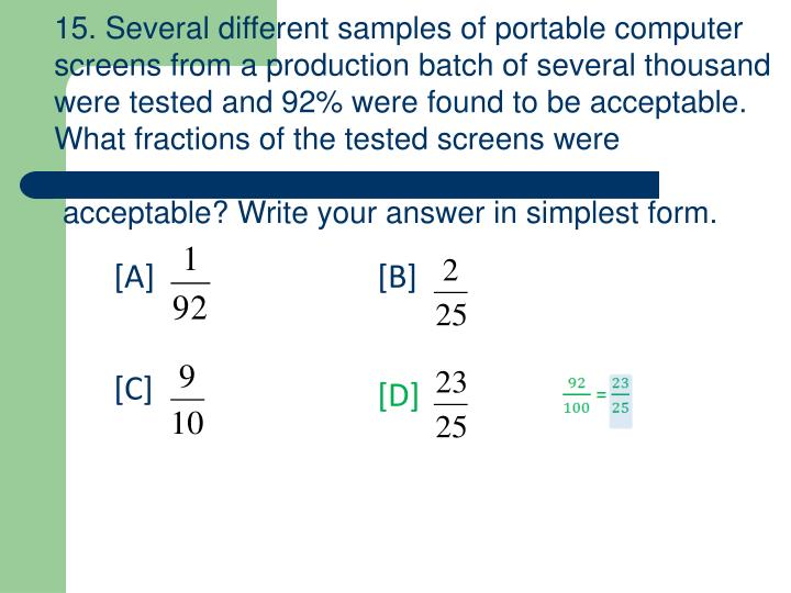 15. Several different samples of portable computer screens from a production batch of several thousand were tested and 92% were found to be acceptable. What fractions of the tested screens were