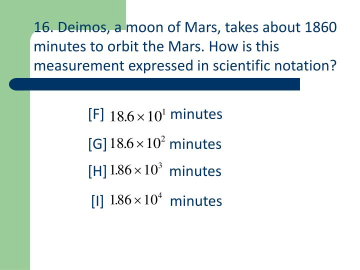 16. Deimos, a moon of Mars, takes about 1860 minutes to orbit the Mars. How is this measurement expressed in scientific notation?