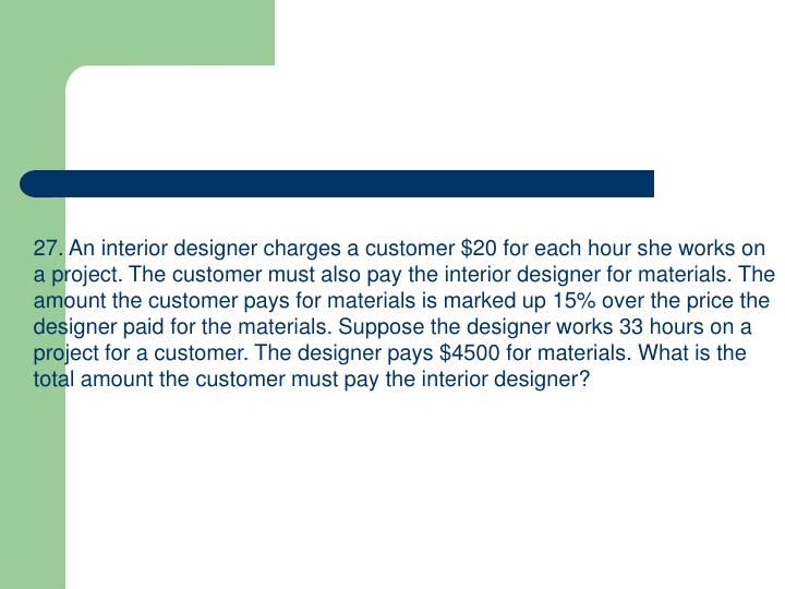 27. An interior designer charges a customer $20 for each hour she works on a project. The customer