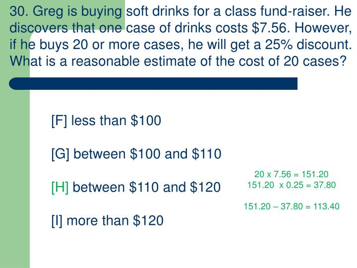 30. Greg is buying soft drinks for a class fund-raiser. He discovers that one case of drinks costs $7.56. However, if he buys 20 or more cases, he will get a 25% discount. What is a reasonable estimate of the cost of 20 cases?