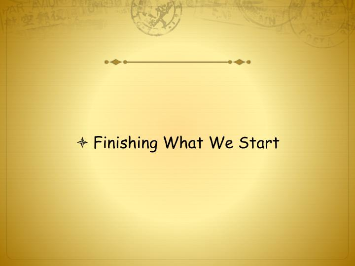 Finishing What We Start