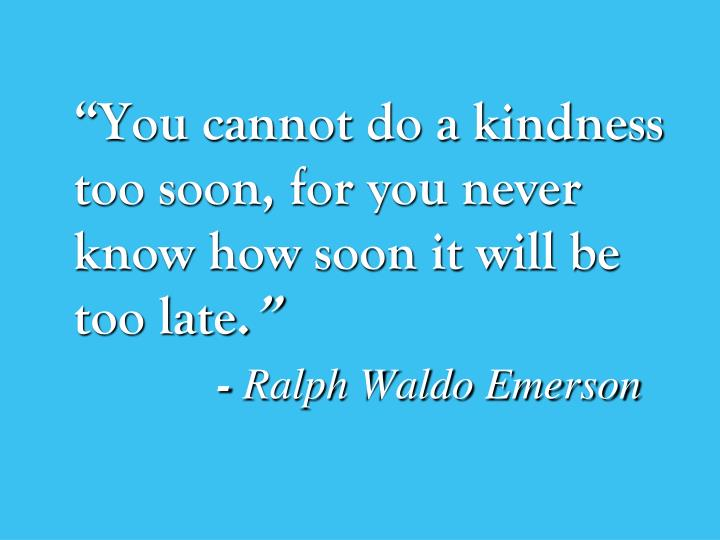 """You cannot do a kindness too soon, for you never know how soon it will be too late."