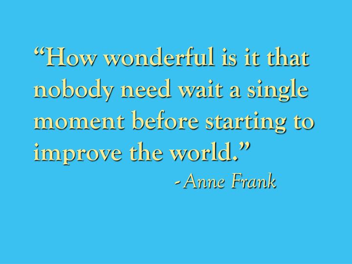 """How wonderful is it that nobody need wait a single moment before starting to improve the world."""